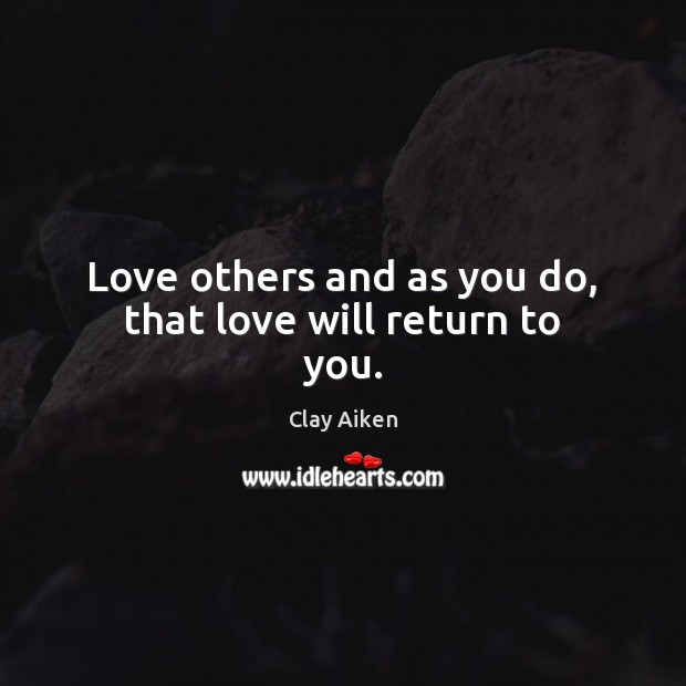 Love others and as you do, that love will return to you. Clay Aiken Picture Quote