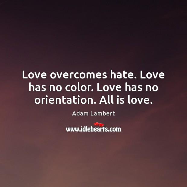 Love overcomes hate. Love has no color. Love has no orientation. All is love. Adam Lambert Picture Quote