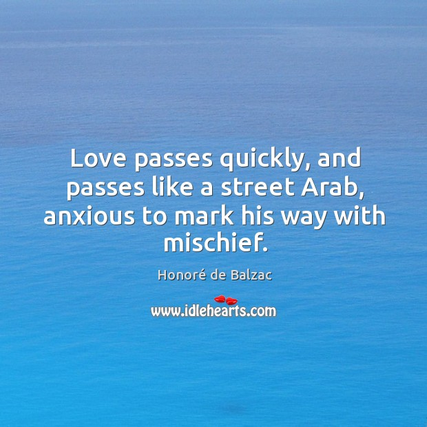 Love passes quickly, and passes like a street Arab, anxious to mark his way with mischief. Image