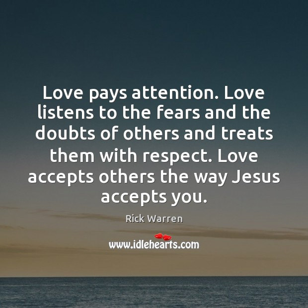 Love pays attention. Love listens to the fears and the doubts of