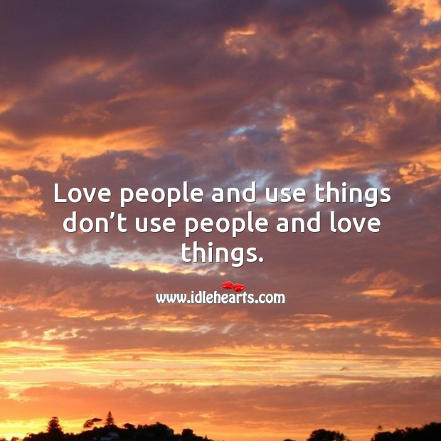 Love people and use things don't use people and love things. Image
