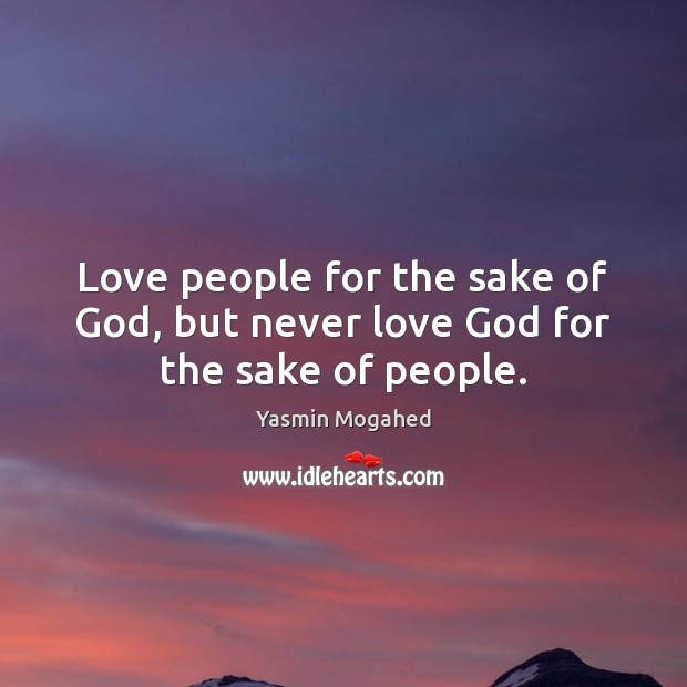Image, Love people for the sake of God, but never love God for the sake of people.