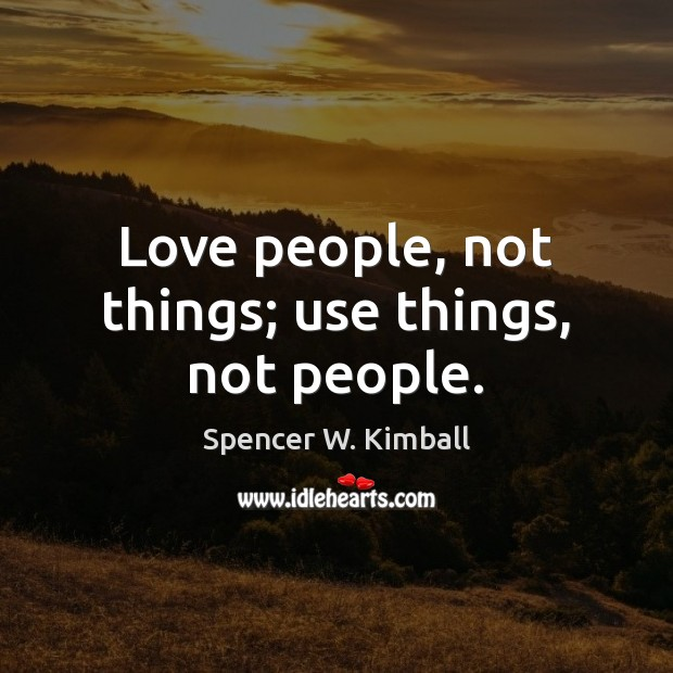 Love people, not things; use things, not people. Spencer W. Kimball Picture Quote
