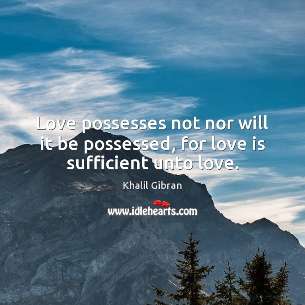 Image, Love possesses not nor will it be possessed, for love is sufficient unto love.