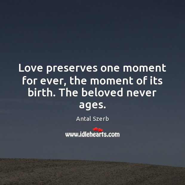 Image, Love preserves one moment for ever, the moment of its birth. The beloved never ages.
