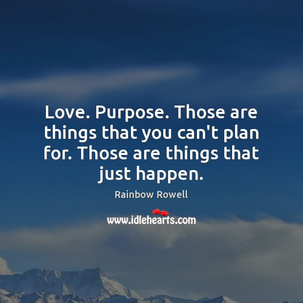Love. Purpose. Those are things that you can't plan for. Those are Rainbow Rowell Picture Quote