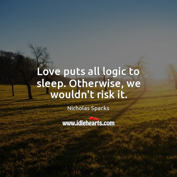 Love puts all logic to sleep. Otherwise, we wouldn't risk it. Image