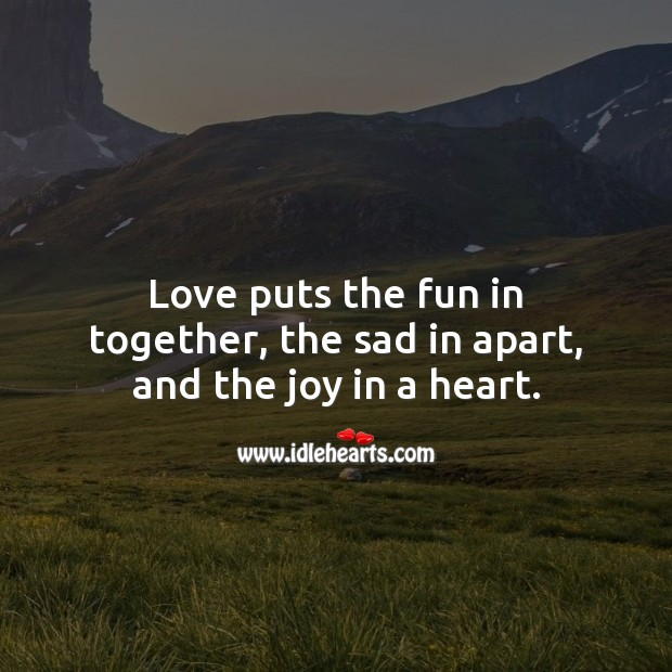 Love puts the fun in together, the sad in apart, and the joy in a heart. Being In Love Quotes Image