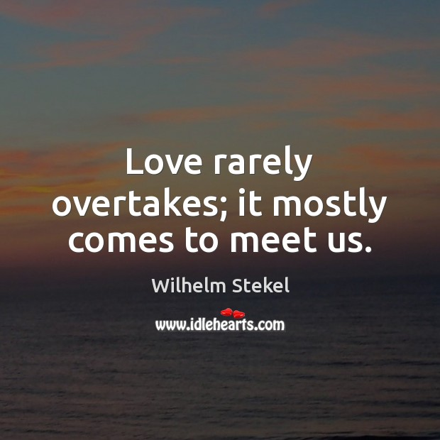 Love rarely overtakes; it mostly comes to meet us. Image