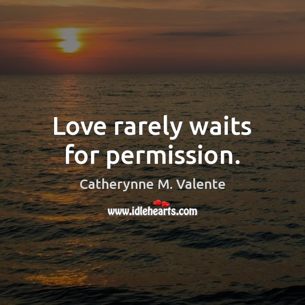 Love rarely waits for permission. Catherynne M. Valente Picture Quote