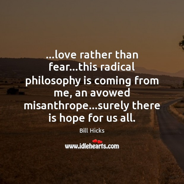 …love rather than fear…this radical philosophy is coming from me, an Bill Hicks Picture Quote