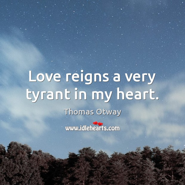 Love reigns a very tyrant in my heart. Image