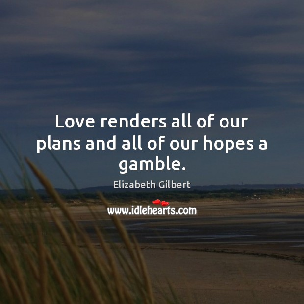 Love renders all of our plans and all of our hopes a gamble. Image