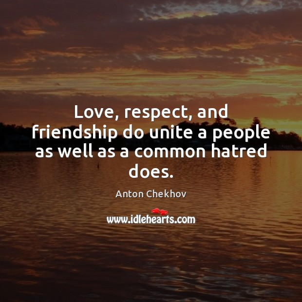Image, Love, respect, and friendship do unite a people as well as a common hatred does.