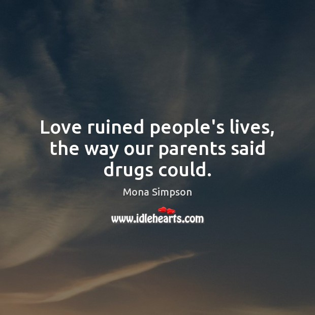 Love ruined people's lives, the way our parents said drugs could. Image