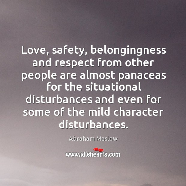 Image, Love, safety, belongingness and respect from other people are almost panaceas for