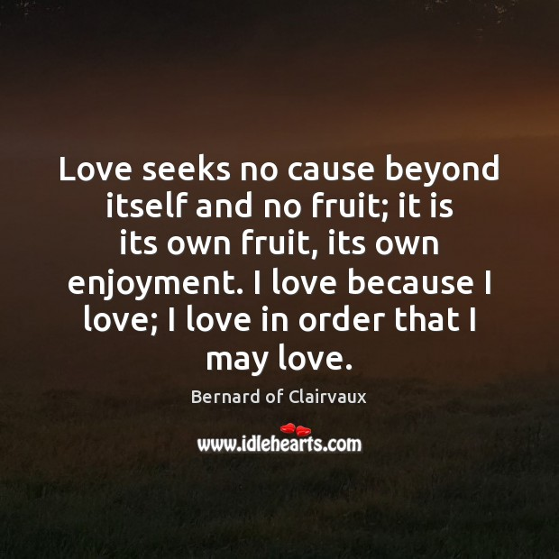 Love seeks no cause beyond itself and no fruit; it is its Image