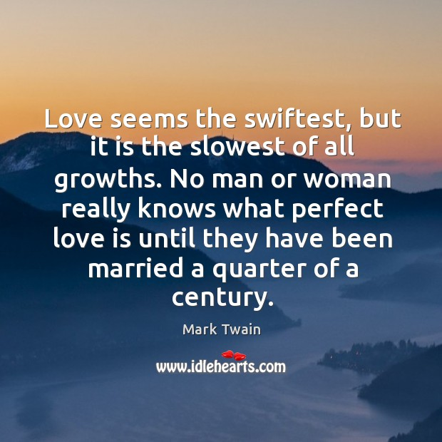 Love seems the swiftest, but it is the slowest of all growths. Image