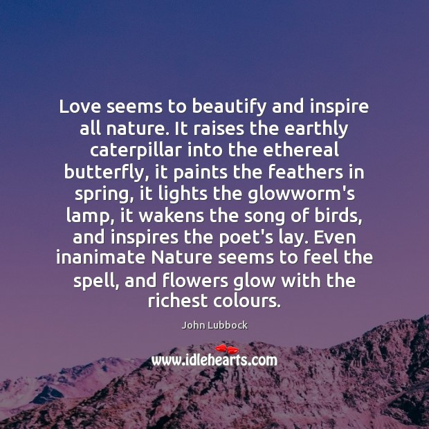 Love seems to beautify and inspire all nature. It raises the earthly Image