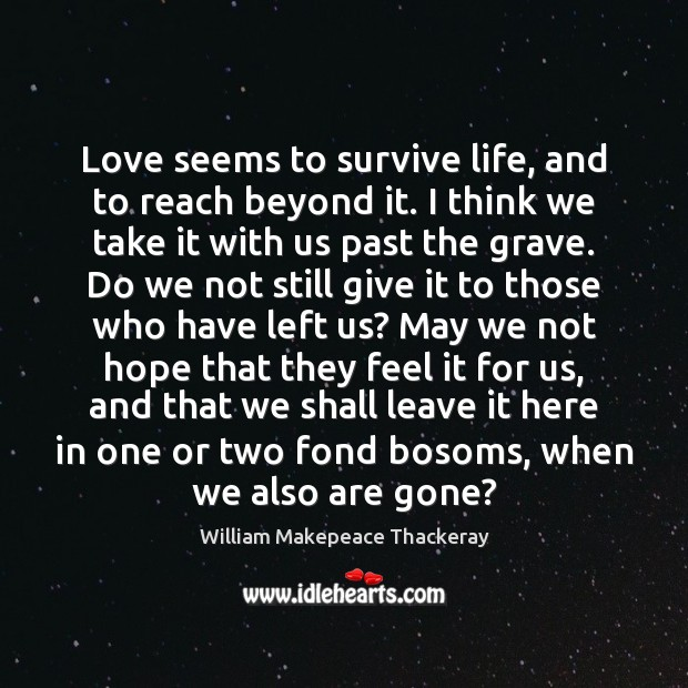 Love seems to survive life, and to reach beyond it. I think William Makepeace Thackeray Picture Quote