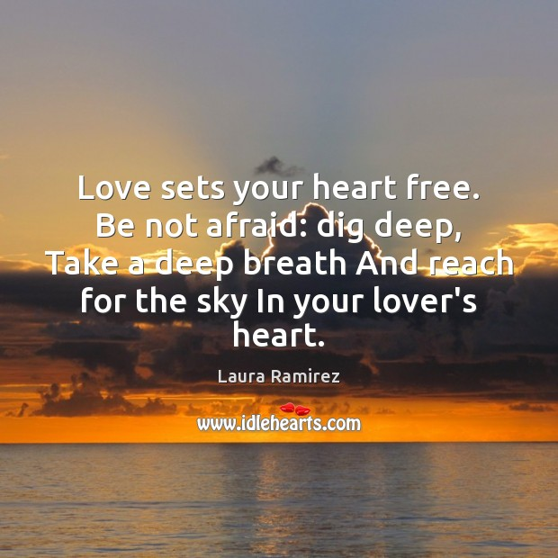 Love sets your heart free. Be not afraid: dig deep, Take a Image