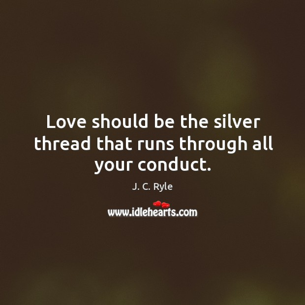 Love should be the silver thread that runs through all your conduct. Image