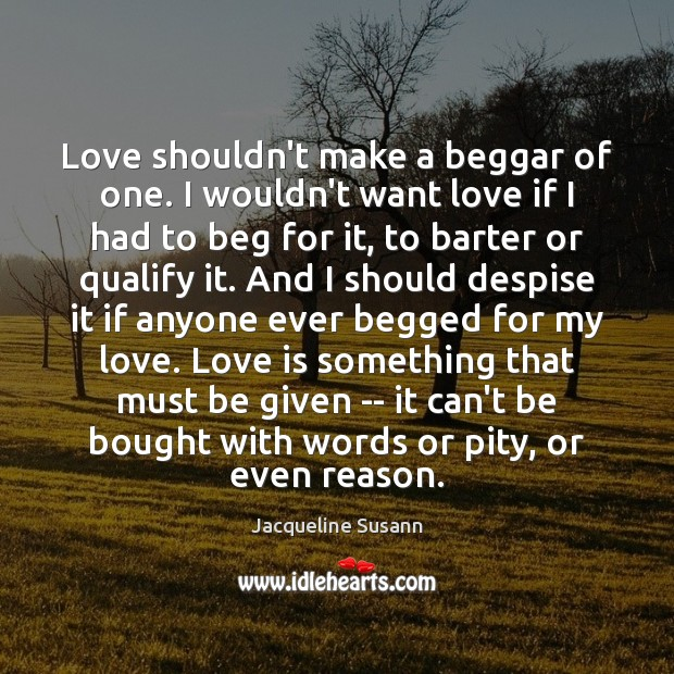 Love shouldn't make a beggar of one. I wouldn't want love if Jacqueline Susann Picture Quote
