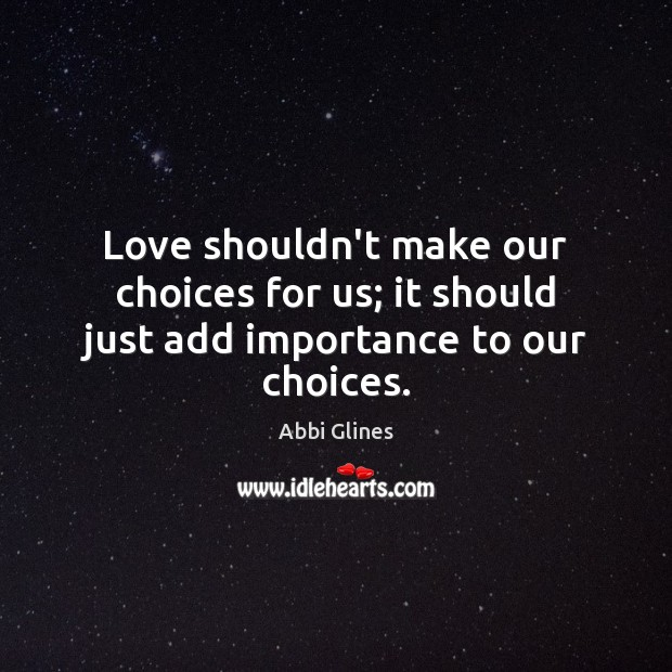 Image, Love shouldn't make our choices for us; it should just add importance to our choices.