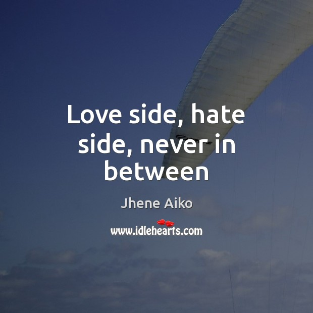Love side, hate side, never in between Jhene Aiko Picture Quote