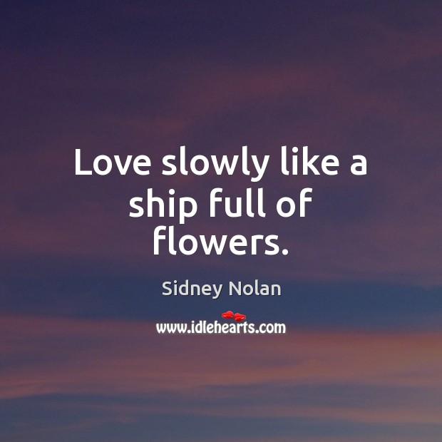 Love slowly like a ship full of flowers. Image