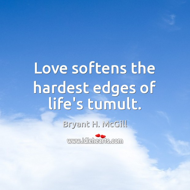 Love softens the hardest edges of life's tumult. Bryant H. McGill Picture Quote