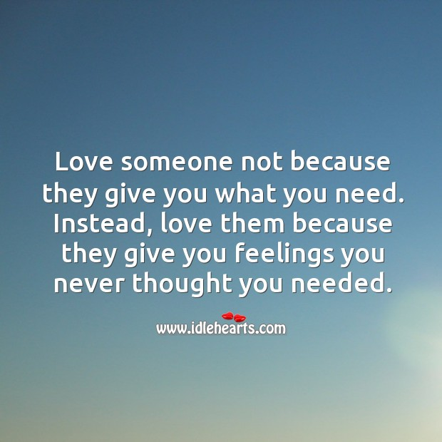 Love someone not because they give you what you need. Instead, love them because Image