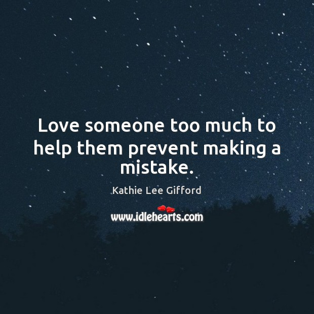 Love someone too much to help them prevent making a mistake. Kathie Lee Gifford Picture Quote