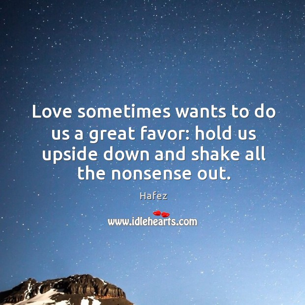 Love sometimes wants to do us a great favor: hold us upside down and shake all the nonsense out. Image