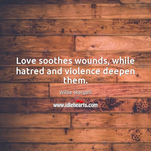 Love soothes wounds, while hatred and violence deepen them. Image