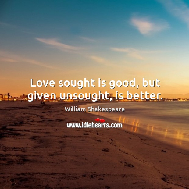Love sought is good, but given unsought, is better. Image