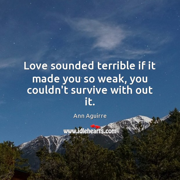 Love sounded terrible if it made you so weak, you couldn't survive with out it. Ann Aguirre Picture Quote