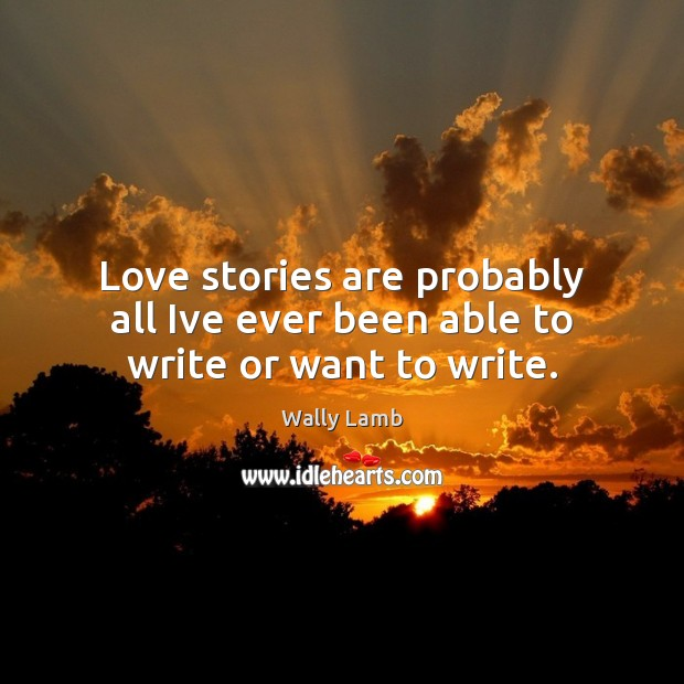 Love stories are probably all Ive ever been able to write or want to write. Image