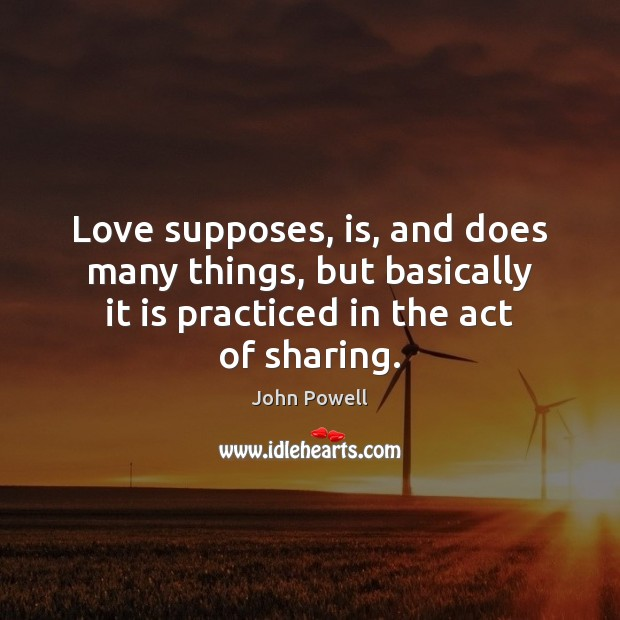 Love supposes, is, and does many things, but basically it is practiced John Powell Picture Quote
