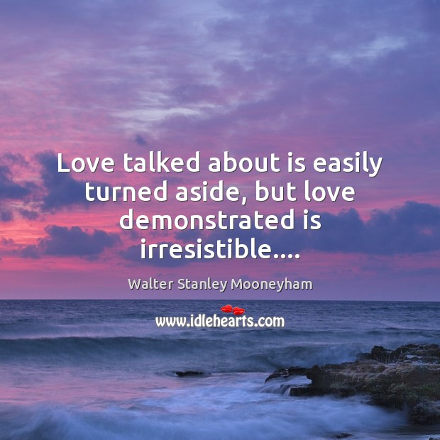 Love talked about is easily turned aside, but love demonstrated is irresistible…. Image