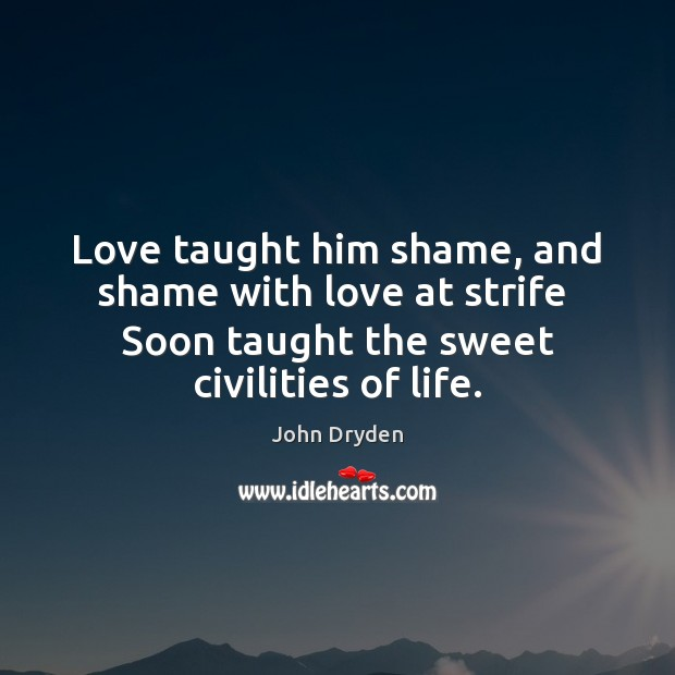 Love taught him shame, and shame with love at strife  Soon taught Image