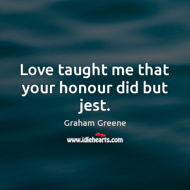 Love taught me that your honour did but jest. Graham Greene Picture Quote