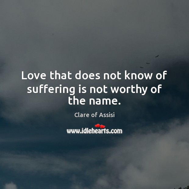 Love that does not know of suffering is not worthy of the name. Image