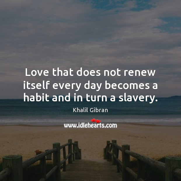 Love that does not renew itself every day becomes a habit and in turn a slavery. Khalil Gibran Picture Quote