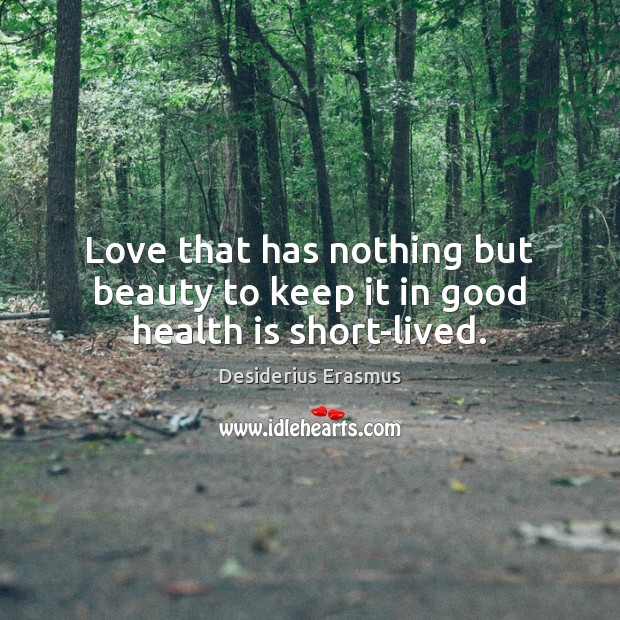Love that has nothing but beauty to keep it in good health is short-lived. Desiderius Erasmus Picture Quote