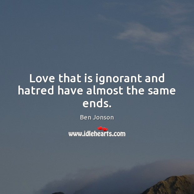 Image, Love that is ignorant and hatred have almost the same ends.