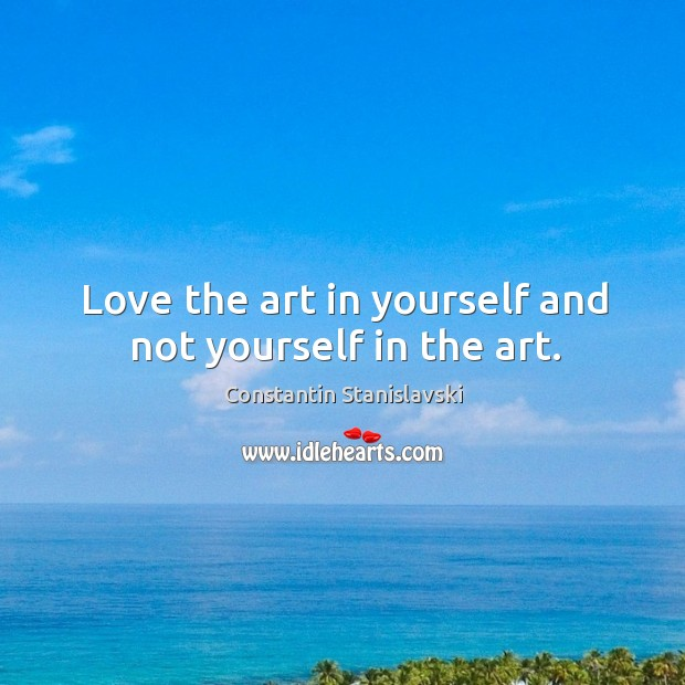 Love the art in yourself and not yourself in the art. Constantin Stanislavski Picture Quote