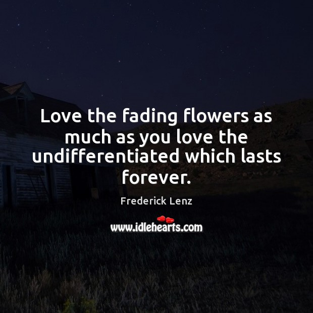 Love the fading flowers as much as you love the undifferentiated which lasts forever. Image