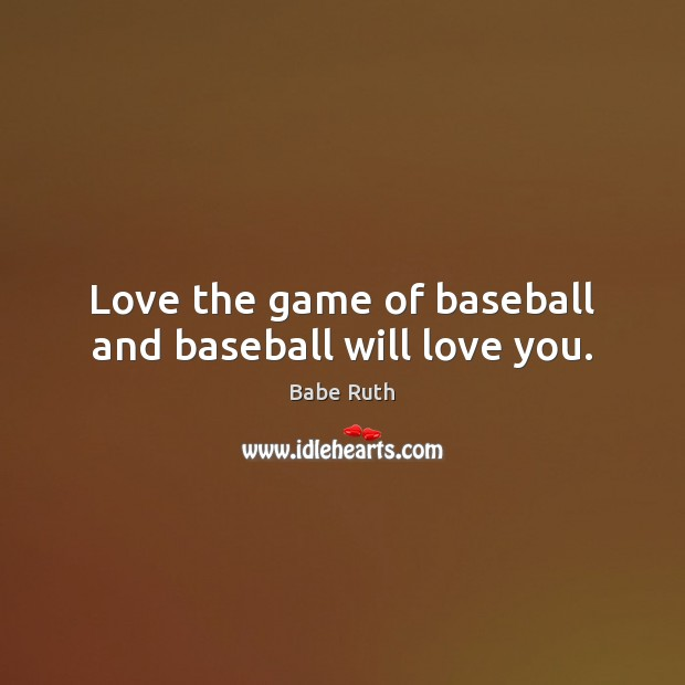 Love the game of baseball and baseball will love you. Babe Ruth Picture Quote