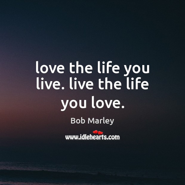 Love the life you live. live the life you love. Life You Live Quotes Image